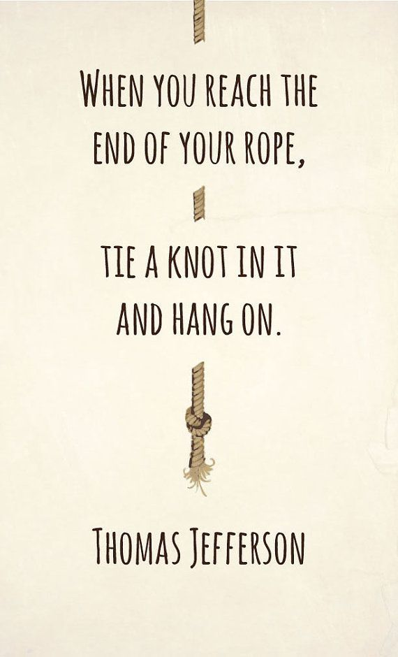 Reach quote When you reach the end of your rope, tie a knot in it and hang on.