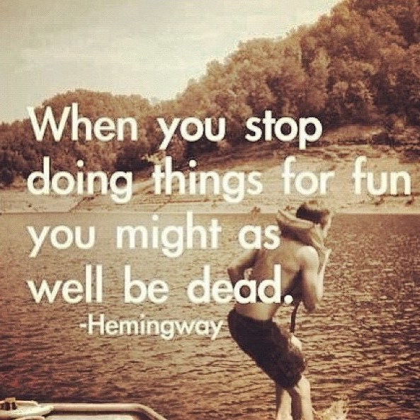 Fun quote When you stop doing thing for fun you might as well be dead.
