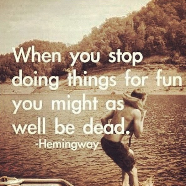 When you stop doing things for fun might as well be dead. - Ernest Hemingway