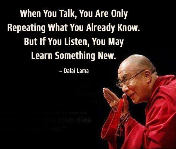 Talking about quote When you talk, you are only repeating what you already know. But if you listen,