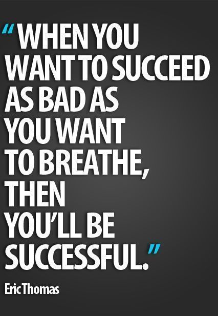 When you want to succeed as bad as you want to breathe, the you'll be successful.