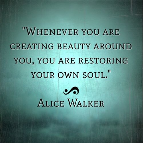 Whenever you are creating beauty around you, you are restoring your own soul. - Alice Walker