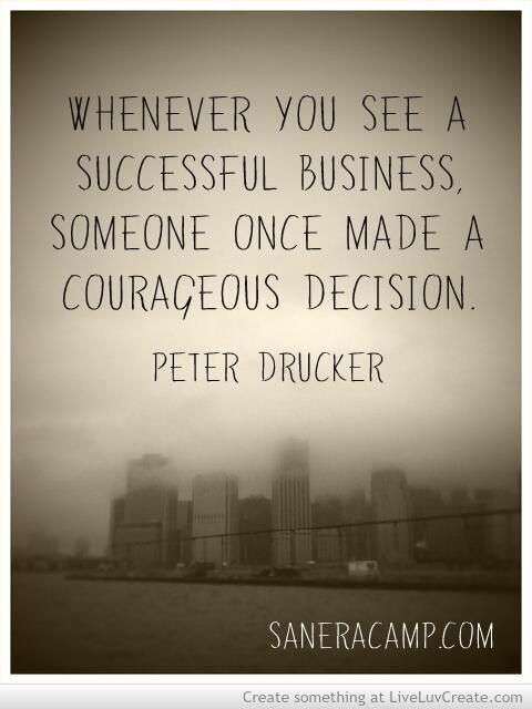 Business success quote Whenever you see a successful business, someone once made a courageous decision.