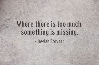Jewish Proverbs quote Where these is too much, something is missing.