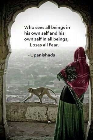 Who sees all being in his own self and his own self in all beings, loses all fear. - Veda Upanishads