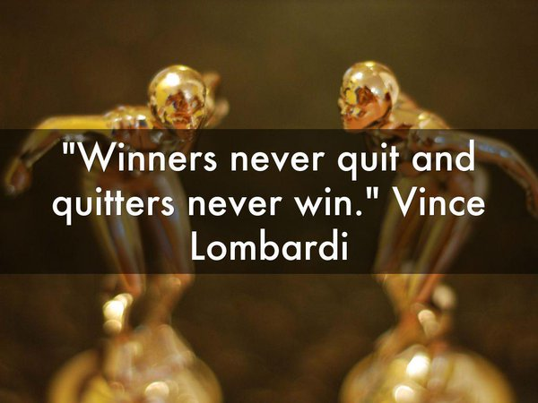 Winners quote Winners never quit and quitters never win.