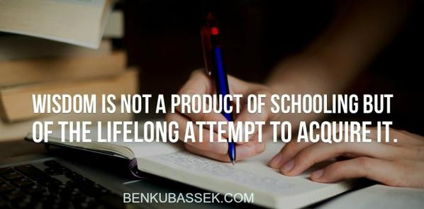 Attempts quote Wisdom is not a product of schooling, but of the lifelong attempt to acquire it.