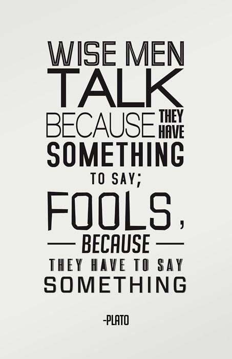 Talk quote Wise men talk because they have something to say; fools because they have to say