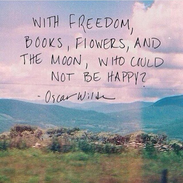WIth freedom, books, flowers, and the moon, who could not be happy. - Oscar Wilde