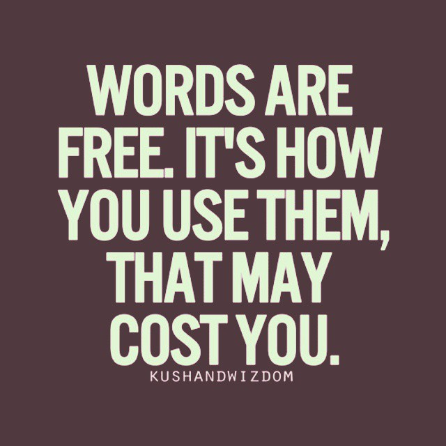 Proverbs quote Words are free. It's how you use them, that may cost you.
