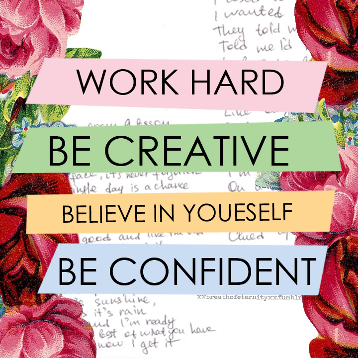 Work hard, be creative, believe in yourself, be confident. - Sayings