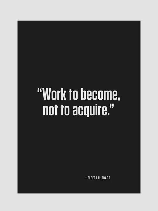 Acquires quote Work to become, not to acquire.