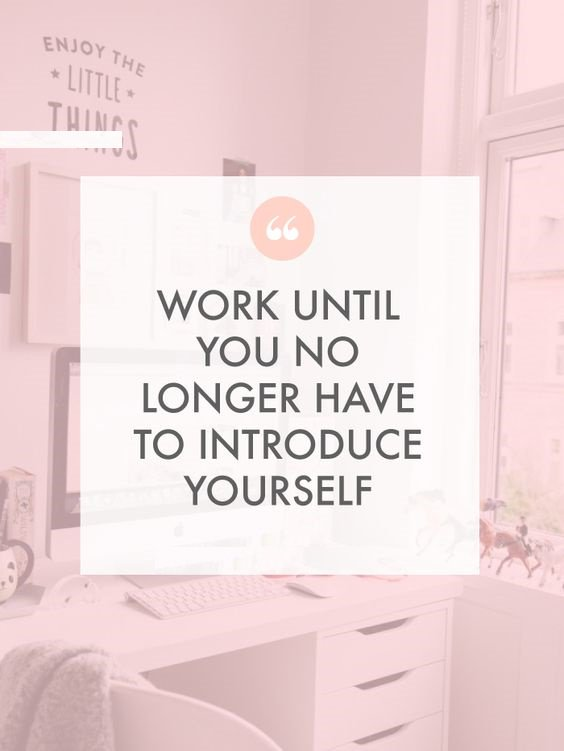 Social work quote Work until you no longer have to introduce yourself.