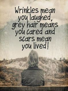 Laugh at yourself quote Wrinkles mean you laughed, grey hair means you cared and scars mean you lived!