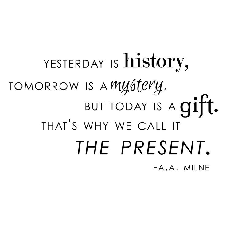 Great gifts quote Yesterday is history, tomorrow is a mystery, but today is a gift. That's why we