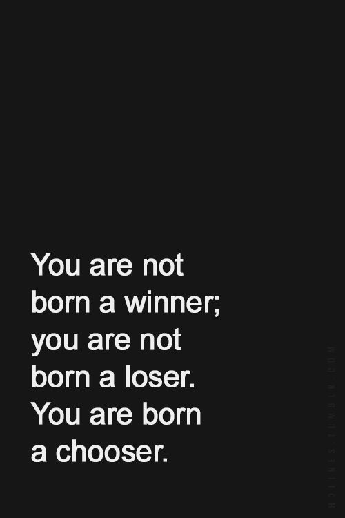 Winners quote You are not born a winner; you are not born a loser. You are born a chooser.