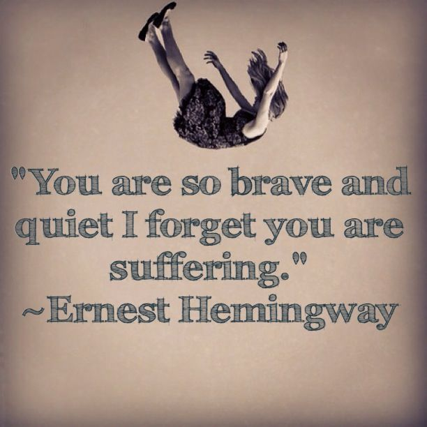 Suffering quote You are so brave and quiet I forget you are suffering.