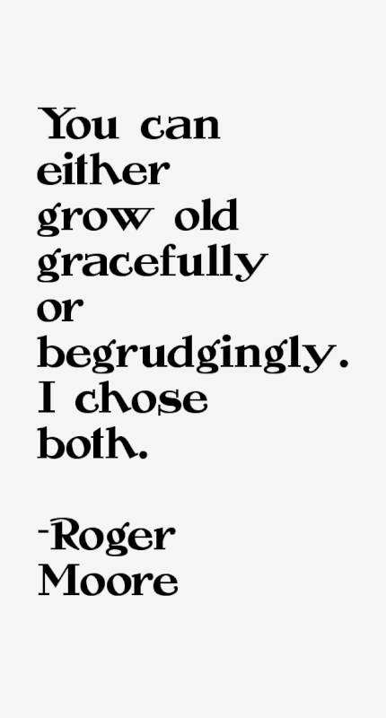Roger Moore quote You can either grow old gracefully or begrudgingly. I choose both.