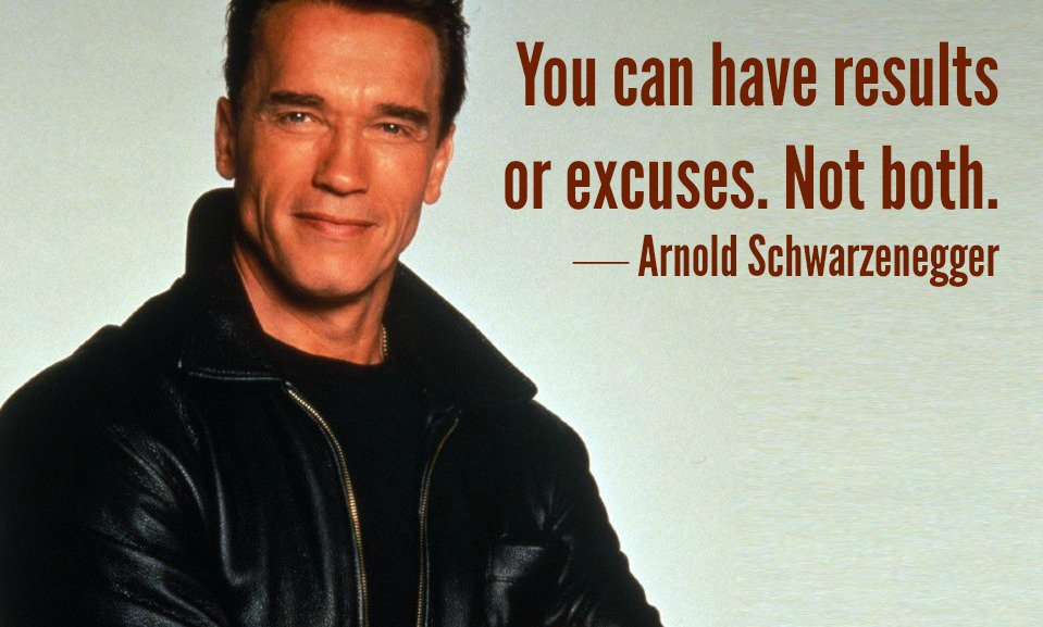 You can have results or excuses. Not both. - Arnold Schwarzenegger