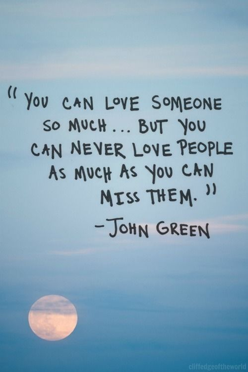 You can love someone so much... But you can never love people as much as you can miss them. - John Green