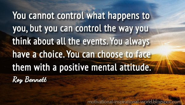Mentally quote You cannot control what happens to you, but you can control the way you think ab