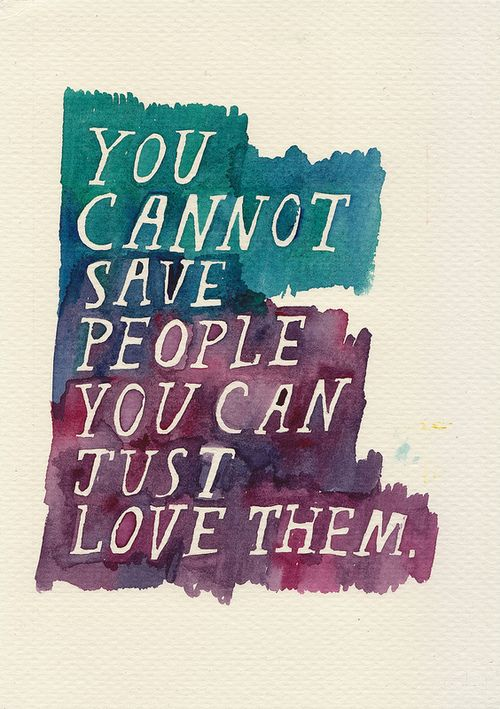 Saves quote You cannot save people, you can just love them.