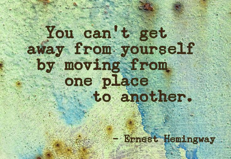 You can't get away from yourself by moving from one place to another. - Ernest Hemingway