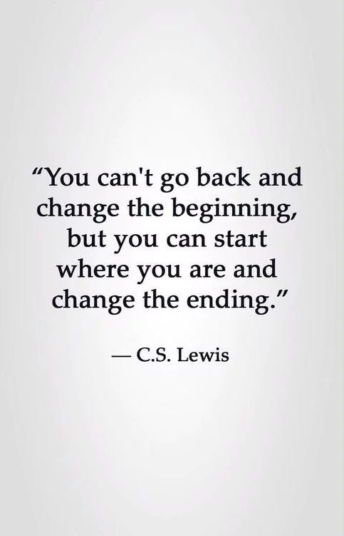 Can't change quote You can't go back and change the beginning, but you can start where you are and