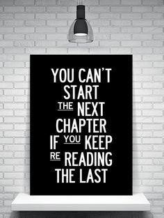 Chapters quote You can't start the next chapter if you keep re-reading the last.