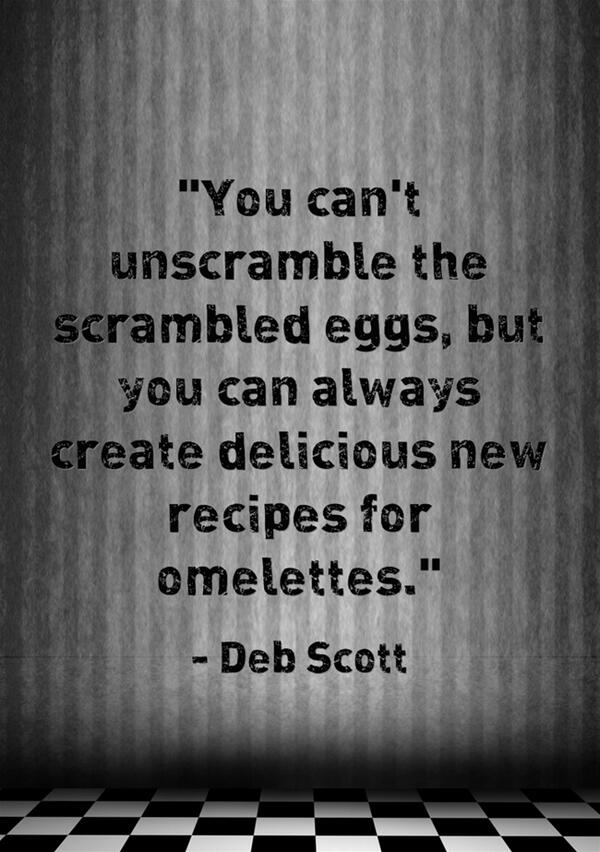 Eggs quote You can't unscramble the scrambled eggs, but you can always create delicious new