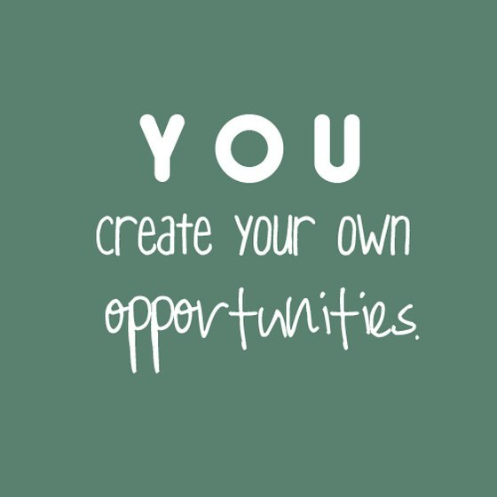You create your own opportunities.