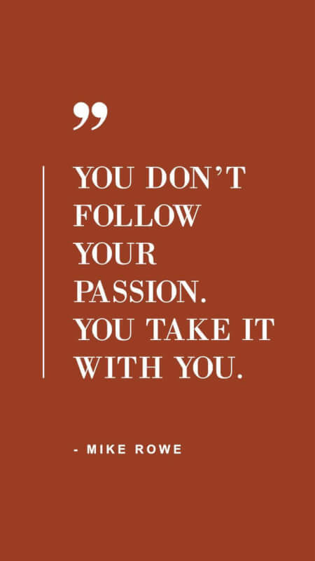 Passionate quote You don't follow your passion. You take it with you.