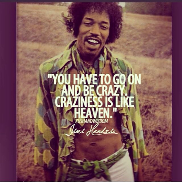 Jimi Hendrix quote You have to go on and be crazy. Craziness is like heaven.