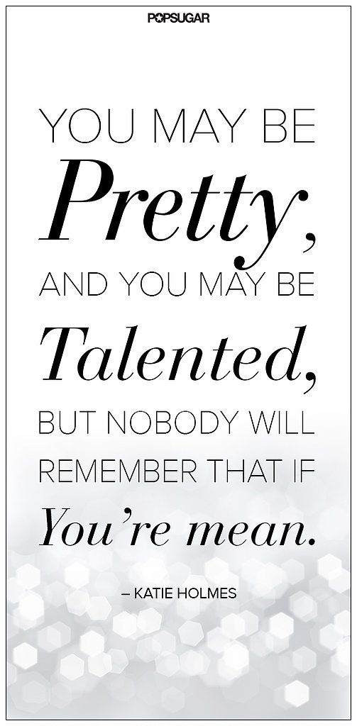 Talents quote You may be pretty, and you may be talented, but nobody will remember that if you