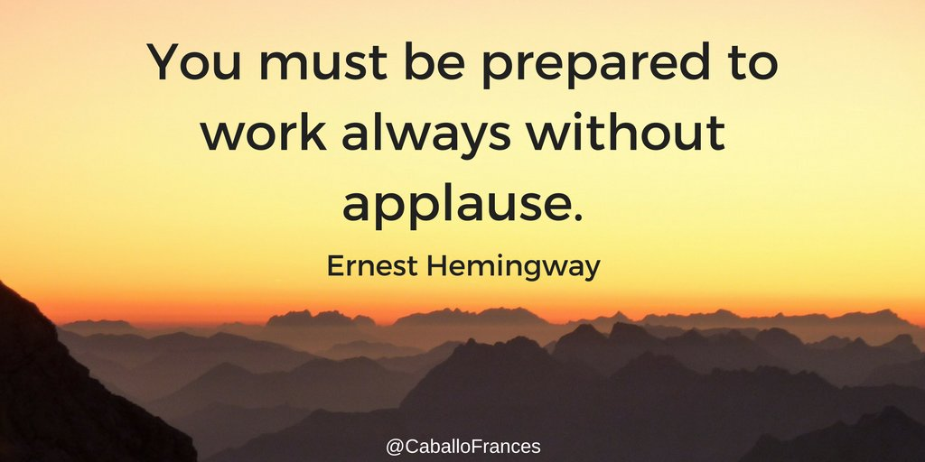 You must be prepared to work always without applause. - Ernest Hemingway
