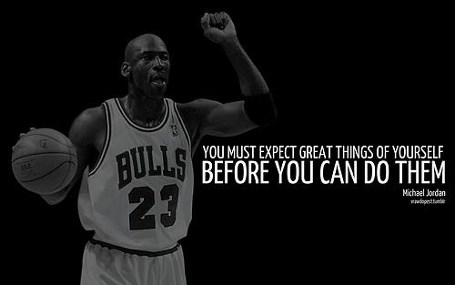 Michael Jordan quote You must expect great things of yourself before you can do them.