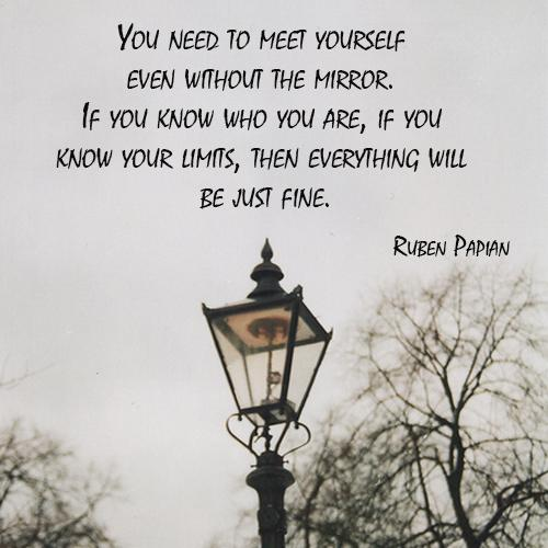 Fine quote You need to meet yourself even without the mirror. If you know who you are, if y