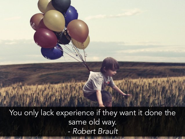 You only lack experience if they want it done the same old way. - Robert Brault