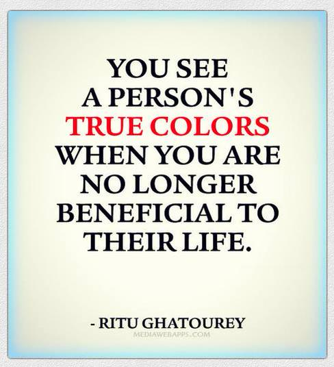 Longer quote You see a person's true colors when you are no longer beneficial to their life.