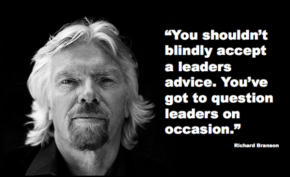 You shouldn't blindly accept a leader's advice. You've got to question leaders on occasion. - Richard Branson