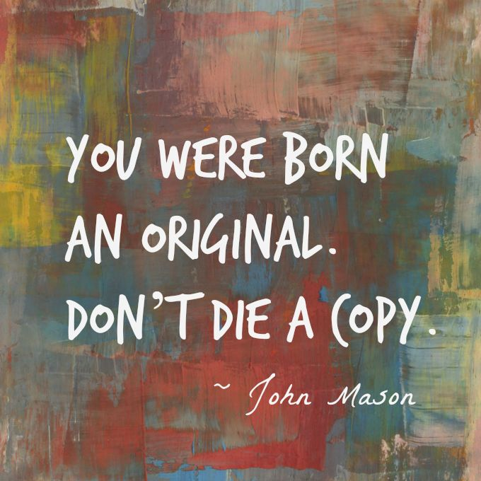 Dying quote You were born an original. Don't die a copy.