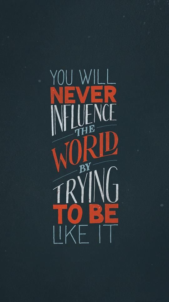 Influence quote You will never influence the world by trying to be like it.