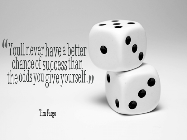 You'll never have a better chance of success than the odds you give yourself. - Tim Fargo