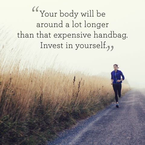 Fitness quote Your body will be around a lot longer than that expensive handbag. Invest in you