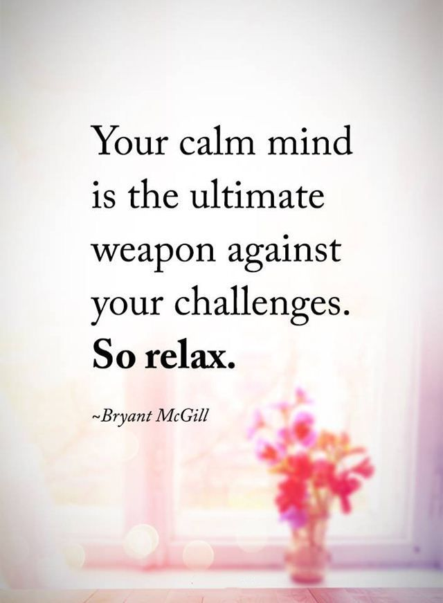 Challenged quote Your calm mind is the ultimate weapon against your challenges. So relax.