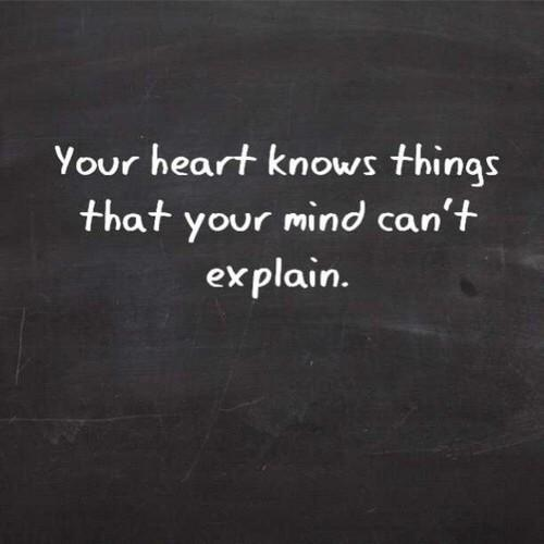 Explaining quote Your heart knows things that your mind cant explain.