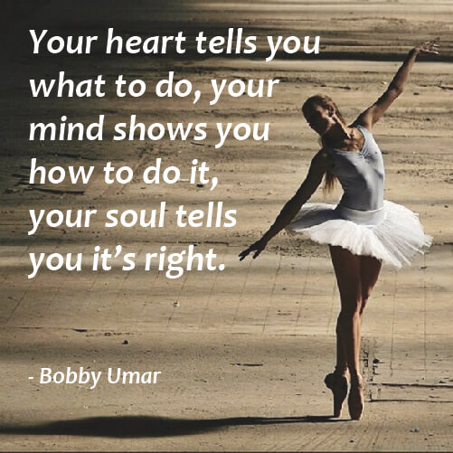 Self quote Your heart tells you what to do, you mind shows you how to do it, your soul tell