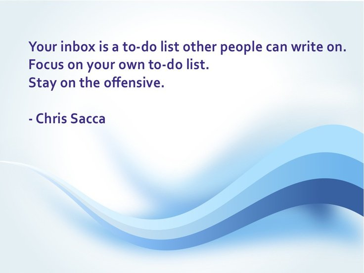 Stay focused quote Your inbox is a to-do list other people can write on. Focus on your own to-do li