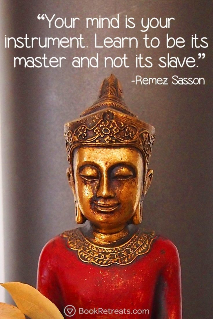 Your mind is your instrument. Learn to be its master and not its slave.