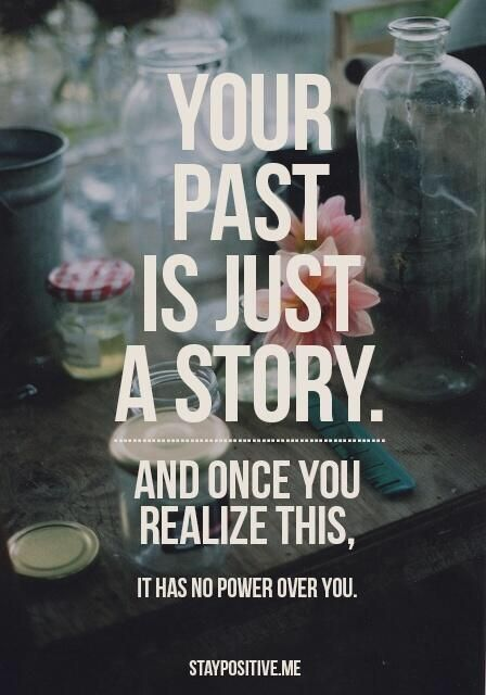 Powerful quote Your past is just a story, and once you realise this, It has not power over you.